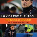 Libro La vida por el fútbol: Marcelo Bielsa, el último romántico